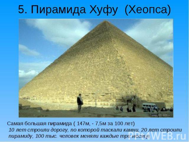 Самая большая пирамида ( 147м, - 7,5м за 100 лет) Самая большая пирамида ( 147м, - 7,5м за 100 лет) 10 лет строили дорогу, по которой таскали камни, 20 лет строили пирамиду, 100 тыс. человек меняли каждые три месяца.