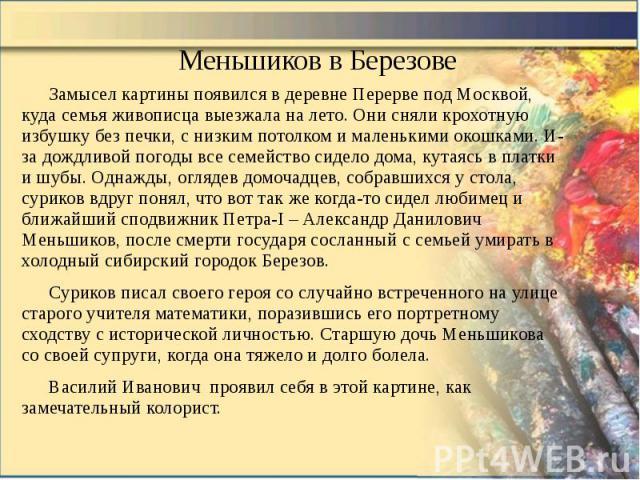 Меньшиков в Березове Замысел картины появился в деревне Перерве под Москвой, куда семья живописца выезжала на лето. Они сняли крохотную избушку без печки, с низким потолком и маленькими окошками. И-за дождливой погоды все семейство сидело дома, кута…