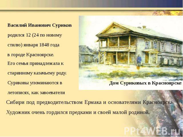 Василий Иванович Суриков Василий Иванович Суриков родился 12 (24 по новому стилю) января 1848 года в городе Красноярске. Его семья принадлежала к старинному казачьему роду. Суриковы упоминаются в летописях, как завоеватели