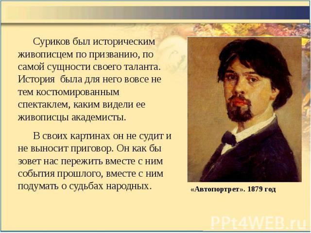 Суриков был историческим живописцем по призванию, по самой сущности своего таланта. История была для него вовсе не тем костюмированным спектаклем, каким видели ее живописцы академисты. Суриков был историческим живописцем по призванию, по самой сущно…
