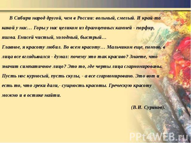 В Сибири народ другой, чем в России: вольный, смелый. И край-то какой у нас… Горы у нас целиком из драгоценных камней - порфир, яшма. Енисей чистый, холодный, быстрый… Главное, я красоту любил. Во всем красоту… Мальчиком еще, помню, в лица все вгляд…