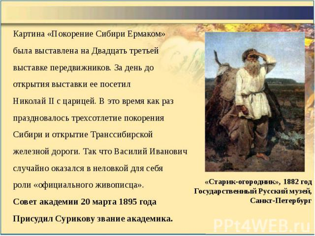 Картина «Покорение Сибири Ермаком» Картина «Покорение Сибири Ермаком» была выставлена на Двадцать третьей выставке передвижников. За день до открытия выставки ее посетил Николай II с царицей. В это время как раз праздновалось трехсотлетие покорения …