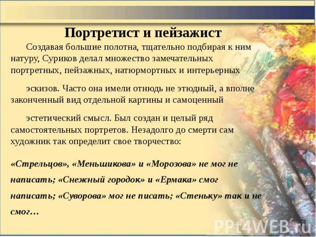 Портретист и пейзажист Создавая большие полотна, тщательно подбирая к ним натуру, Суриков делал множество замечательных портретных, пейзажных, натюрмортных и интерьерных эскизов. Часто она имели отнюдь не этюдный, а вполне законченный вид отдельной …