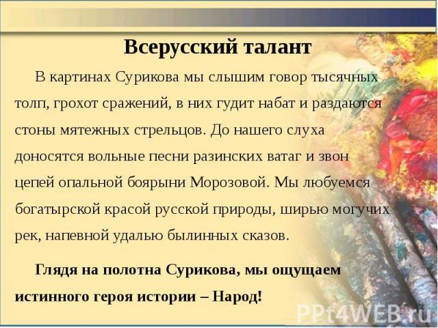 Всерусский талант В картинах Сурикова мы слышим говор тысячных толп, грохот сражений, в них гудит набат и раздаются стоны мятежных стрельцов. До нашего слуха доносятся вольные песни разинских ватаг и звон цепей опальной боярыни Морозовой. Мы любуемс…