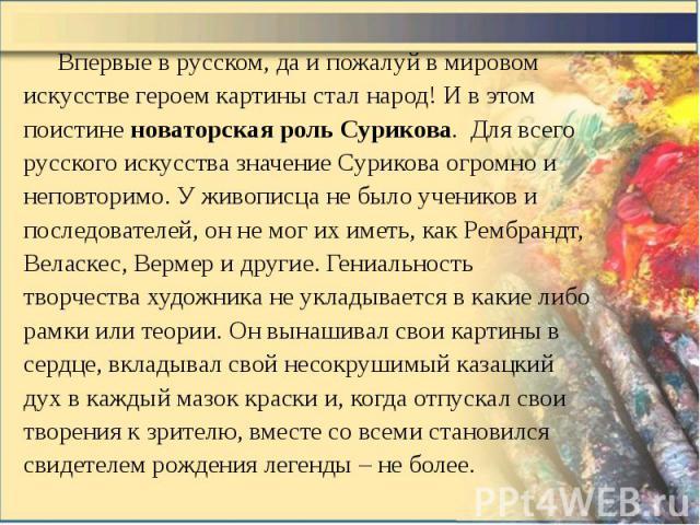 Впервые в русском, да и пожалуй в мировом искусстве героем картины стал народ! И в этом поистине новаторская роль Сурикова. Для всего русского искусства значение Сурикова огромно и неповторимо. У живописца не было учеников и последователей, он не мо…