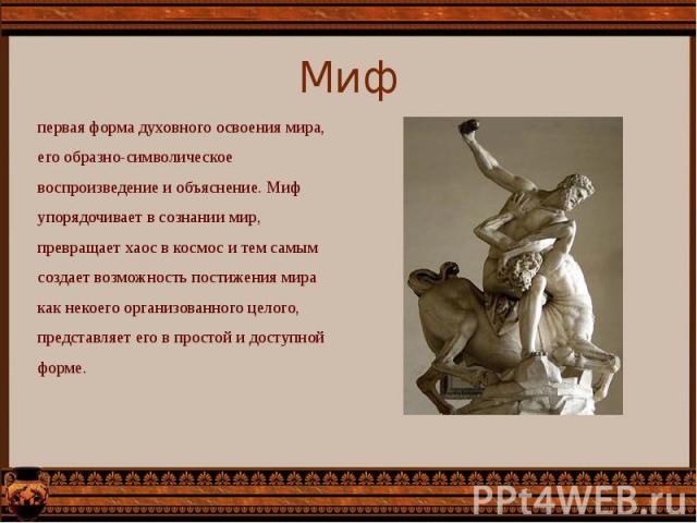 Миф первая форма духовного освоения мира, его образно-символическое воспроизведение и объяснение. Миф упорядочивает в сознании мир, превращает хаос в космос и тем самым создает возможность постижения мира как некоего организованного целого, представ…