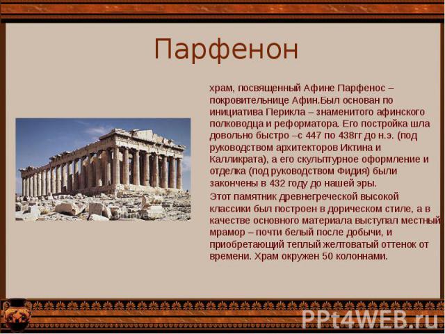 Парфенон храм, посвященный Афине Парфенос – покровительнице Афин.Был основан по инициатива Перикла – знаменитого афинского полководца и реформатора. Его постройка шла довольно быстро –с 447 по 438гг до н.э. (под руководством архитекторов Иктина и Ка…