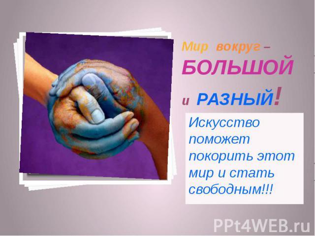 Мир вокруг – БОЛЬШОЙ и РАЗНЫЙ! Искусство поможет покорить этот мир и стать свободным!!!