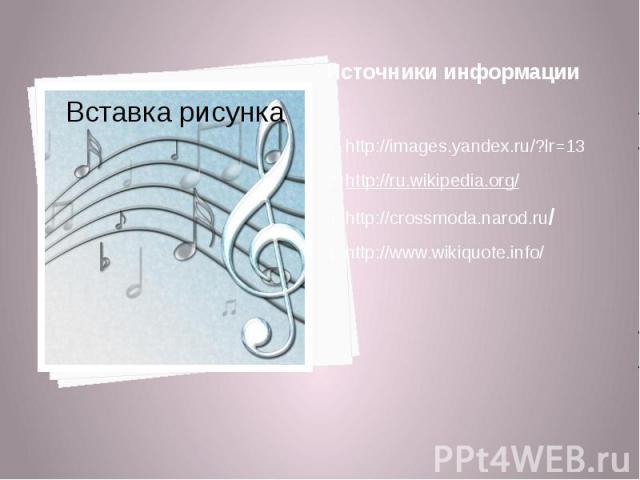 Источники информации 1. http://images.yandex.ru/?lr=13 2. http://ru.wikipedia.org/ 3. http://crossmoda.narod.ru/ 4. http://www.wikiquote.info/