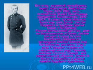 Его отец - коренной петербуржец юрист Константин Федорович Рерих (1837-1900), ма