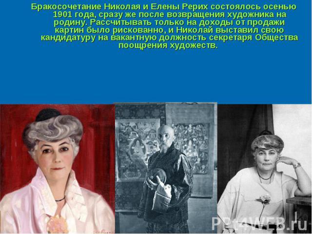 Бракосочетание Николая и Елены Рерих состоялось осенью 1901 года, сразу же после возвращения художника на родину. Рассчитывать только на доходы от продажи картин было рискованно, и Николай выставил свою кандидатуру на вакантную должность секретаря О…