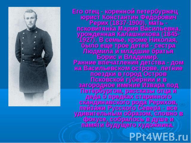 Его отец - коренной петербуржец юрист Константин Федорович Рерих (1837-1900), мать - псковитянка Мария Васильевна, урожденная Калашникова (1845-1927). В семье, кроме Николая, было еще трое детей - сестра Людмила и младшие братья Борис и Владимир. Ра…