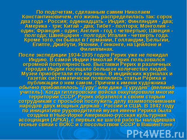 По подсчетам, сделанным самим Николаем Константиновичем, его жизнь распределилась так: сорок два года - Россия; одиннадцать - Индия; Финляндия - два; Америка - три; Китай - два; Тибет - полтора; Монголия - один; Франция - один; Англия - год с четвер…