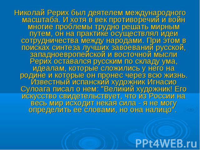 Николай Рерих был деятелем международного масштаба. И хотя в век противоречий и войн многие проблемы трудно решать мирным путем, он на практике осуществлял идеи сотрудничества между народами. При этом в поисках синтеза лучших завоеваний русской, зап…