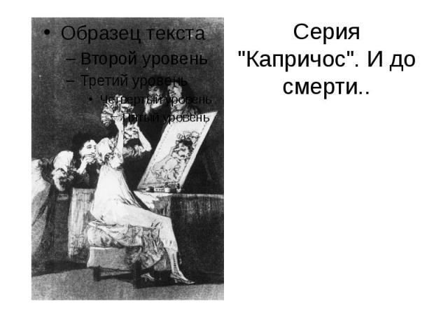 """Серия """"Капричос"""". И до смерти.."""