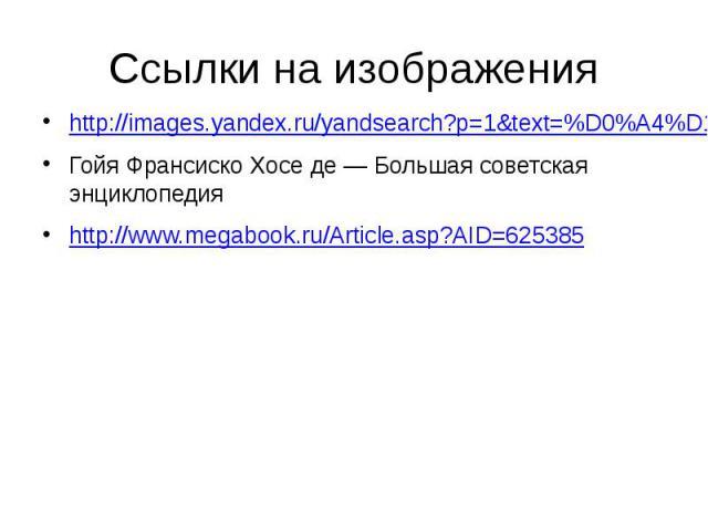 Ссылки на изображения http://images.yandex.ru/yandsearch?p=1&text=%D0%A4%D1%80%D0%B0%D0%BD%D1%81%D0%B8%D1%81%D0%BA%D0%BE%20%D0%93%D0%BE%D0%B9%D1%8F.&noreask=1&pos=49&rpt=simage&lr=973&img_url=http%3A%2F%2Fwww.wga.hu%2Fart%2Fg…
