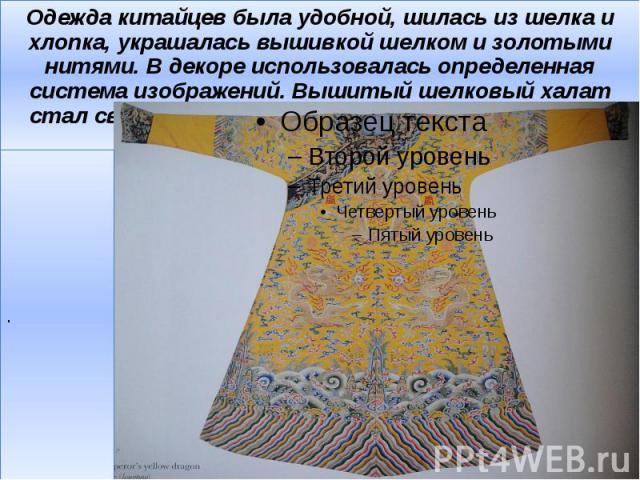 Одежда китайцев была удобной, шилась из шелка и хлопка, украшалась вышивкой шелком и золотыми нитями. В декоре использовалась определенная система изображений. Вышитый шелковый халат стал своеобразным символом китайской империи. .