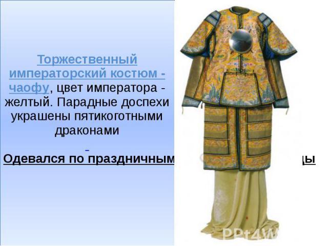 Торжественный императорский костюм - чаофу, цвет императора - желтый. Парадные доспехи украшены пятикоготными драконами Одевался по праздничным дням. 1736-1795 годы