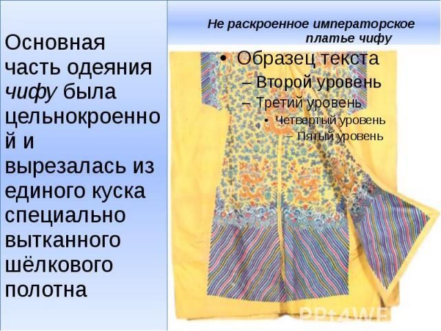 Не раскроенное императорское платье чифу Основная часть одеяния чифу была цельнокроенной и вырезалась из единого куска специально вытканного шёлкового полотна