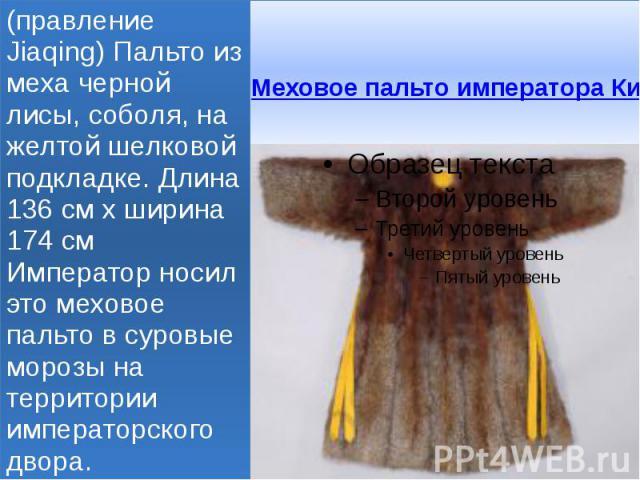 Меховое пальто императора Китая 1796-1820 годы (правление Jiaqing) Пальто из меха черной лисы, соболя, на желтой шелковой подкладке. Длина 136 см х ширина 174 см Император носил это меховое пальто в суровые морозы на территории императорского двора.