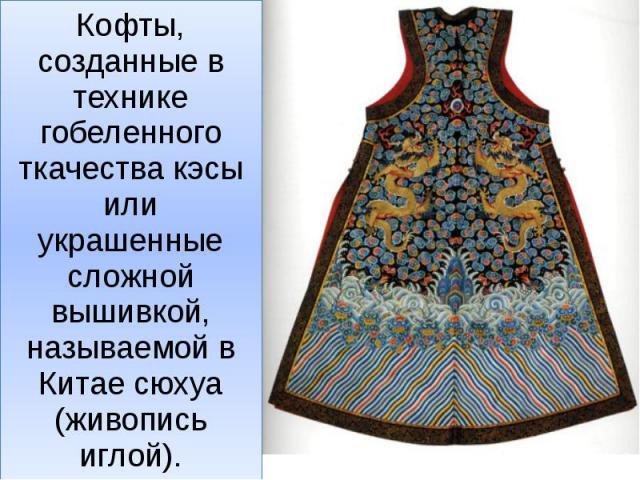 Кофты, созданные в технике гобеленного ткачества кэсы или украшенные сложной вышивкой, называемой в Китае сюхуа (живопись иглой).