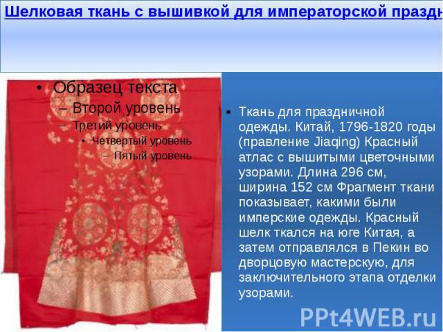 Шелковая ткань с вышивкой для императорской праздничной одежды. Китай, 1796-1820 годы Ткань для праздничной одежды. Китай, 1796-1820 годы (правление Jiaqing) Красный атлас с вышитыми цветочными узорами. Длина 296 см, ширина 152 см Фрагмент ткани пок…