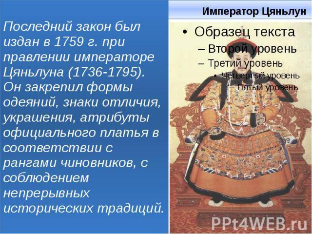 Император Цяньлун Последний закон был издан в 1759 г. при правлении императоре Цяньлуна (1736-1795). Он закрепил формы одеяний, знаки отличия, украшения, атрибуты официального платья в соответствии с рангами чиновников, с соблюдением непрерывных ист…
