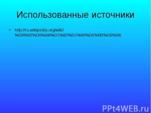 Использованные источники http://ru.wikipedia.org/wiki/%D0%92%D0%B8%D1%82%D1%80%D