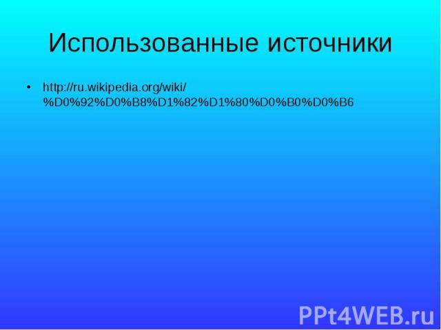 Использованные источники http://ru.wikipedia.org/wiki/%D0%92%D0%B8%D1%82%D1%80%D0%B0%D0%B6