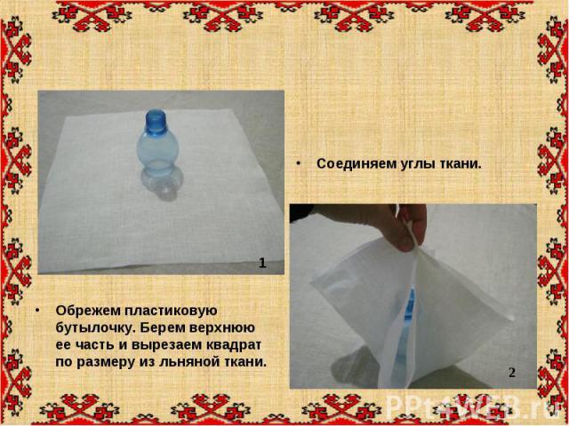 Обрежем пластиковую бутылочку. Берем верхнюю ее часть и вырезаем квадрат по размеру из льняной ткани. Обрежем пластиковую бутылочку. Берем верхнюю ее часть и вырезаем квадрат по размеру из льняной ткани.