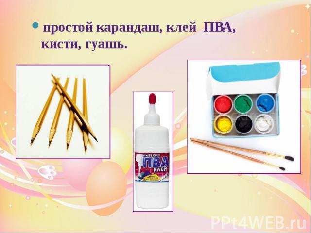 простой карандаш, клей ПВА, кисти, гуашь. простой карандаш, клей ПВА, кисти, гуашь.