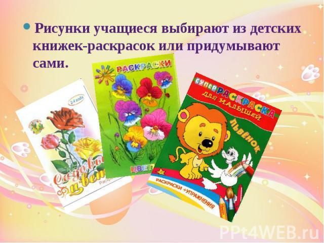 Рисунки учащиеся выбирают из детских книжек-раскрасок или придумывают сами. Рисунки учащиеся выбирают из детских книжек-раскрасок или придумывают сами.