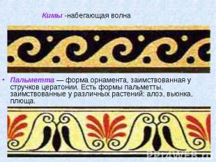 Пальметта — форма орнамента, заимствованная у стручков цератонии. Есть формы пал