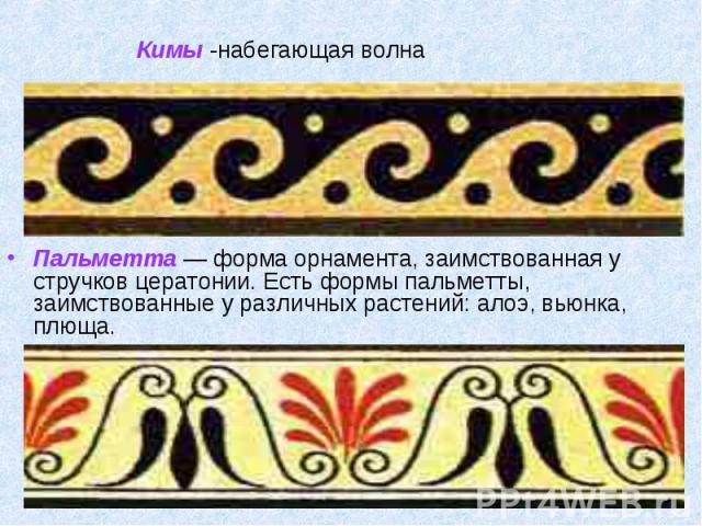 Пальметта — форма орнамента, заимствованная у стручков цератонии. Есть формы пальметты, заимствованные у различных растений: алоэ, вьюнка, плюща. Пальметта — форма орнамента, заимствованная у стручков цератонии. Есть формы пальметты, заимствованные …