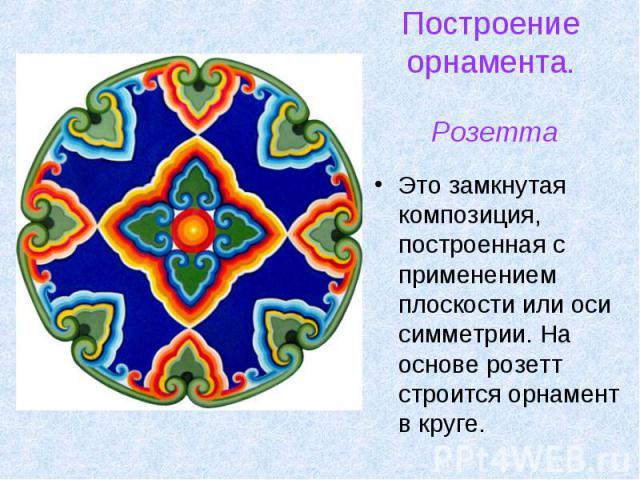 Это замкнутая композиция, построенная с применением плоскости или оси симметрии. На основе розетт строится орнамент в круге. Это замкнутая композиция, построенная с применением плоскости или оси симметрии. На основе розетт строится орнамент в круге.