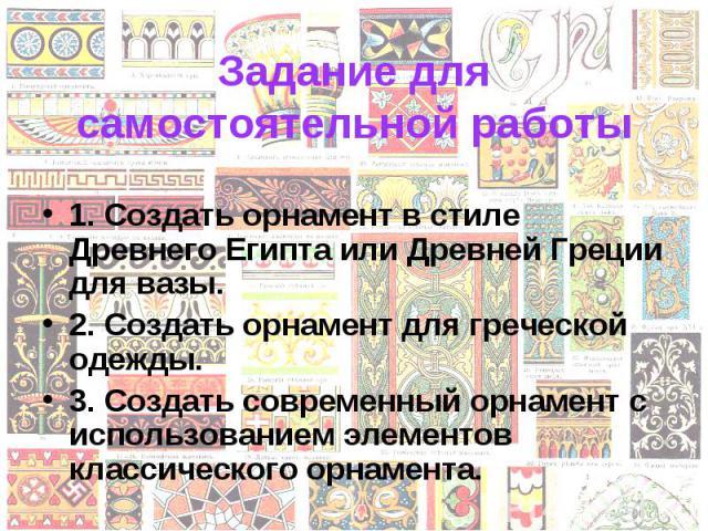 1. Создать орнамент в стиле Древнего Египта или Древней Греции для вазы. 1. Создать орнамент в стиле Древнего Египта или Древней Греции для вазы. 2. Создать орнамент для греческой одежды. 3. Создать современный орнамент с использованием элементов кл…