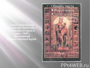 Семен Спиридонов. Богоматерь Кипрская, с клеймами истории и чудес. 1680 г. Яросл