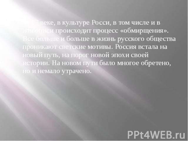В 17 веке, в культуре Росси, в том числе и в живописи происходит процесс «обмирщения». Все больше и больше в жизнь русского общества проникают светские мотивы. Россия встала на новый путь, на порог новой эпохи своей истории. На новом пути было много…