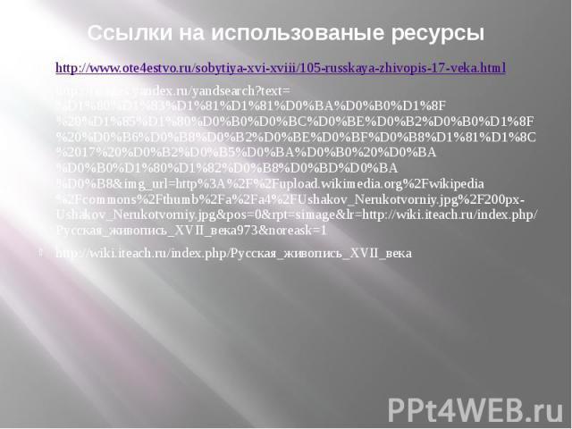 Ссылки на использованые ресурсы http://www.ote4estvo.ru/sobytiya-xvi-xviii/105-russkaya-zhivopis-17-veka.html http://images.yandex.ru/yandsearch?text=%D1%80%D1%83%D1%81%D1%81%D0%BA%D0%B0%D1%8F%20%D1%85%D1%80%D0%B0%D0%BC%D0%BE%D0%B2%D0%B0%D1%8F%20%D0…
