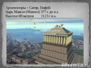 Архитекторы – Сатир, Пифей Царь Мавсол (Мавзол) 377 г. до н.э. Высота=49 метров