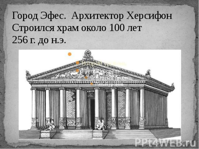 Город Эфес. Архитектор Херсифон Строился храм около 100 лет 256 г. до н.э.