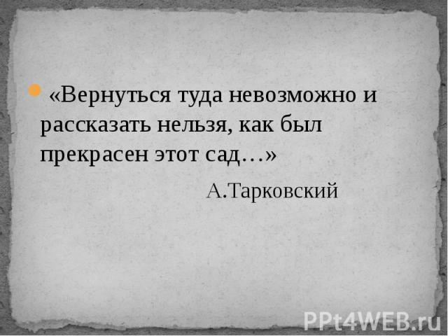 «Вернуться туда невозможно и рассказать нельзя, как был прекрасен этот сад…» А.Тарковский