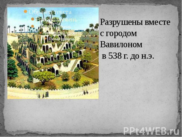 Разрушены вместе с городом Вавилоном в 538 г. до н.э.