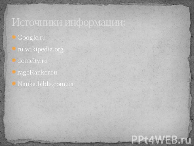 Источники информации: Google.ru ru.wikipedia.org domcity.ru rageRanker.ru Nauka.bible.com.ua