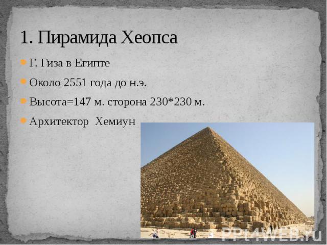 1. Пирамида Хеопса Г. Гиза в Египте Около 2551 года до н.э. Высота=147 м. сторона 230*230 м. Архитектор Хемиун