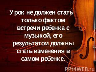 Урок не должен стать только фактом встречи ребенка с музыкой, его результатом до