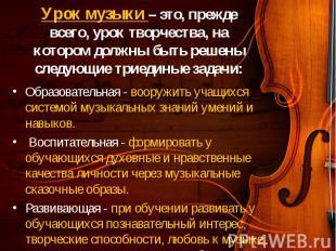 Образовательная - вооружить учащихся системой музыкальных знаний умений и навыко