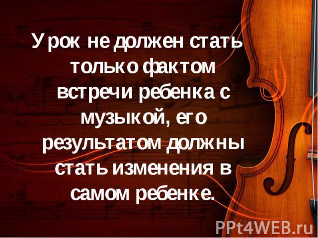 Урок не должен стать только фактом встречи ребенка с музыкой, его результатом должны стать изменения в самом ребенке. Урок не должен стать только фактом встречи ребенка с музыкой, его результатом должны стать изменения в самом ребенке.