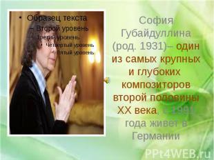 София Губайдуллина (род. 1931)– один из самых крупных и глубоких композиторов вт