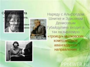Наряду с Альфредом Шнитке и Эдисоном Денисовым Губайдулина входит в так называем